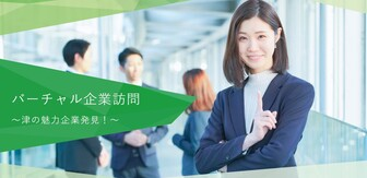 バーチャル企業訪問 ~津の魅力企業発見!~